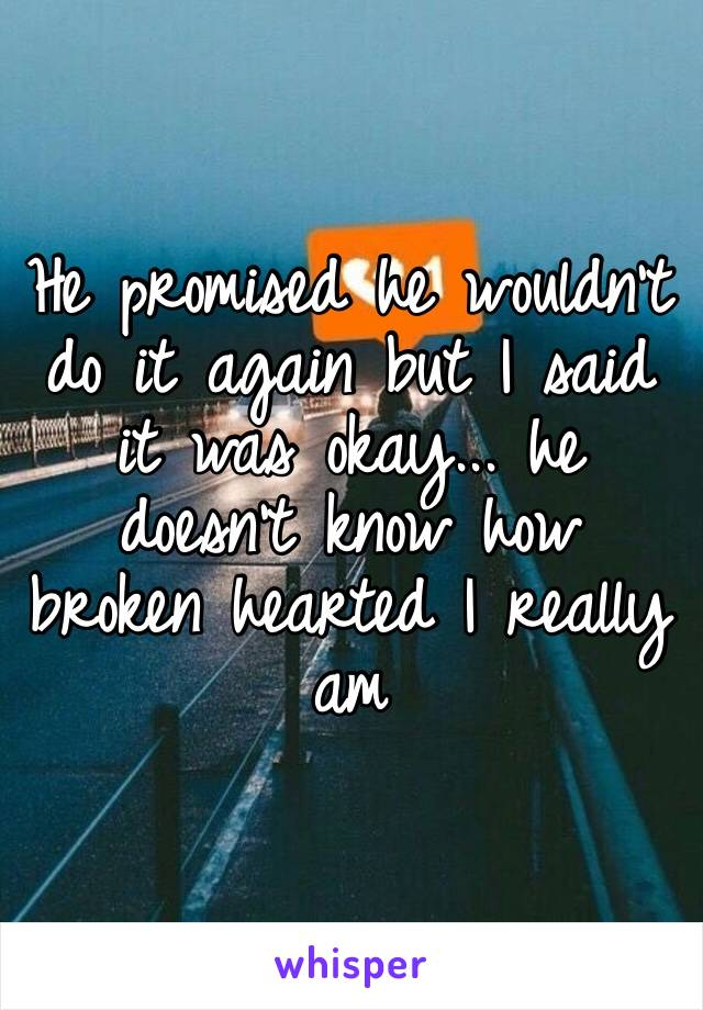 He promised he wouldn't do it again but I said it was okay... he doesn't know how broken hearted I really am