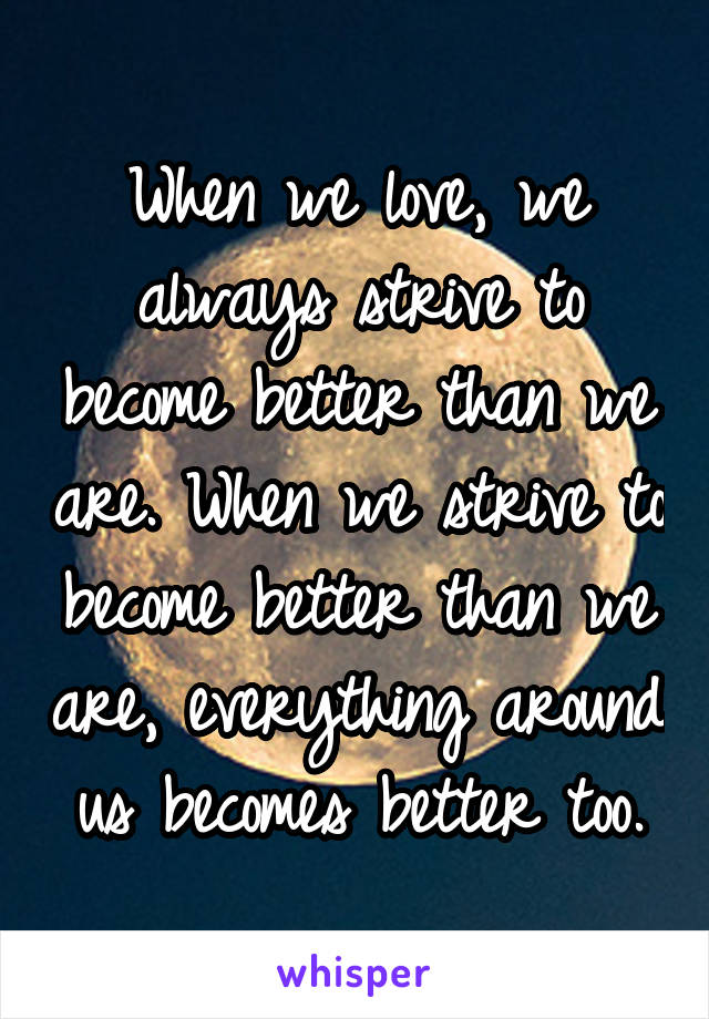 When we love, we always strive to become better than we are. When we strive to become better than we are, everything around us becomes better too.