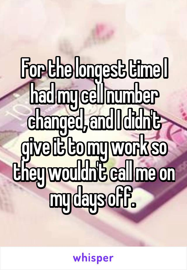 For the longest time I had my cell number changed, and I didn't give it to my work so they wouldn't call me on my days off.