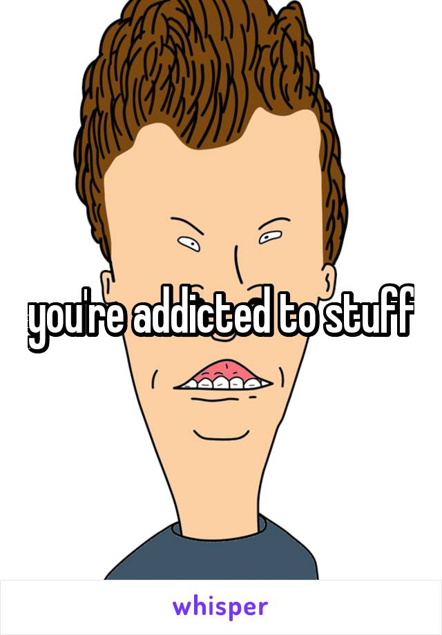 you're addicted to stuff