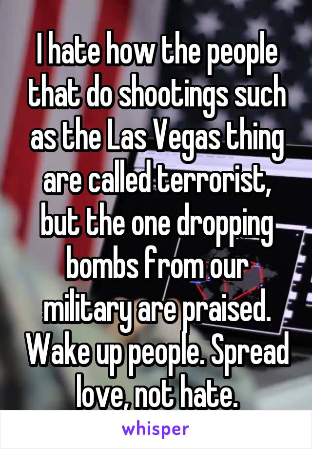 I hate how the people that do shootings such as the Las Vegas thing are called terrorist, but the one dropping bombs from our military are praised. Wake up people. Spread love, not hate.