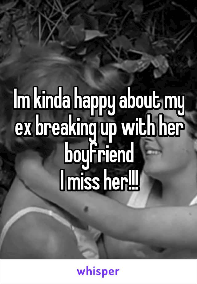 Im kinda happy about my ex breaking up with her boyfriend I miss her!!!