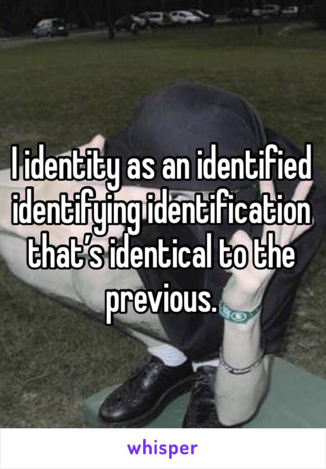 I identity as an identified identifying identification that's identical to the previous.