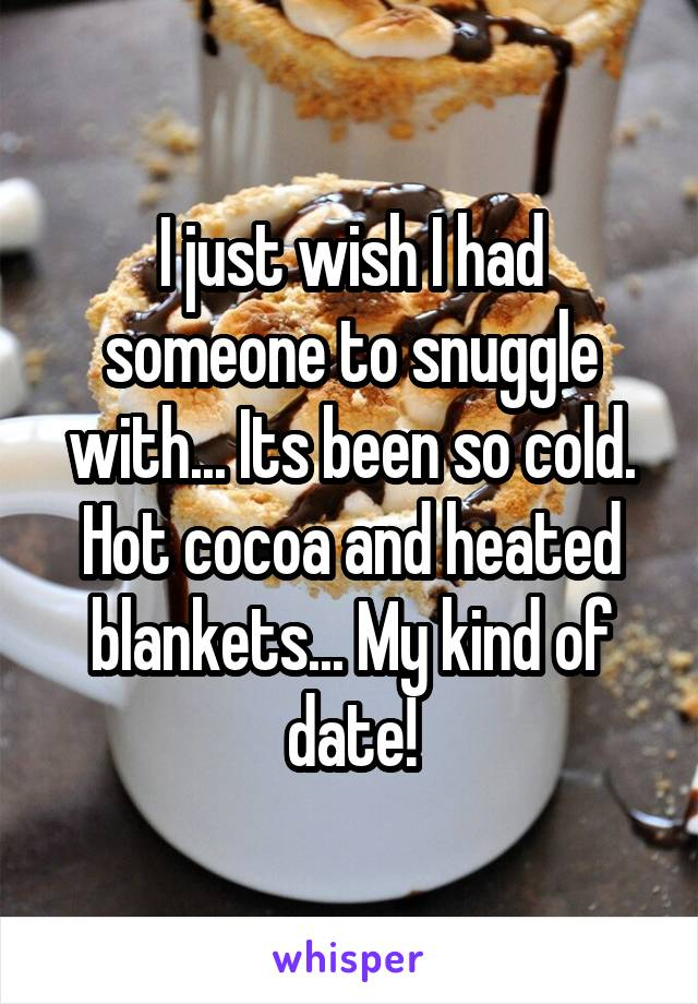 I just wish I had someone to snuggle with... Its been so cold. Hot cocoa and heated blankets... My kind of date!