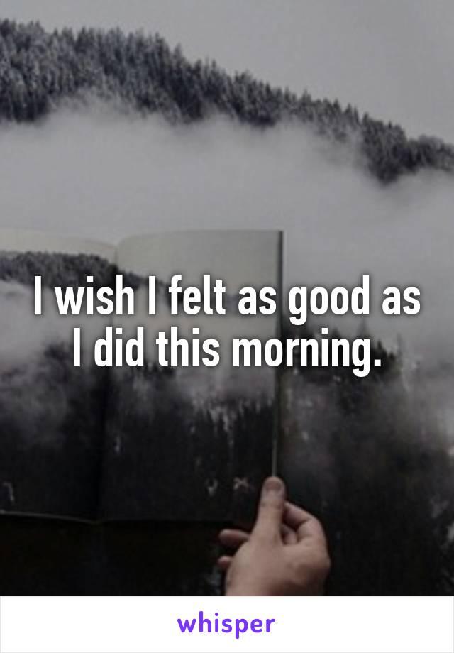 I wish I felt as good as I did this morning.