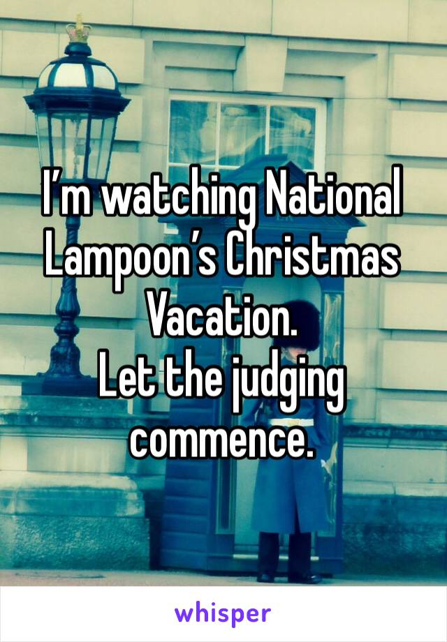 I'm watching National Lampoon's Christmas Vacation. Let the judging commence.