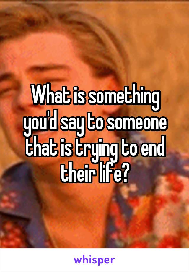 What is something you'd say to someone that is trying to end their life?