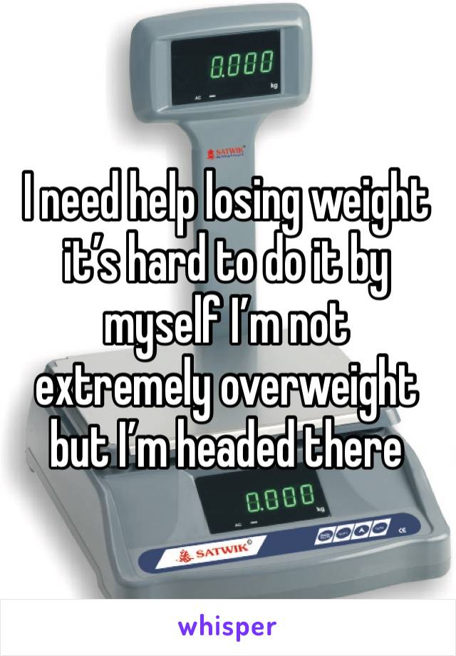 I need help losing weight it's hard to do it by myself I'm not extremely overweight but I'm headed there