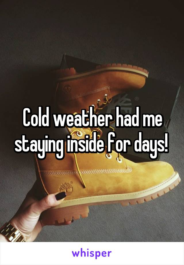 Cold weather had me staying inside for days!