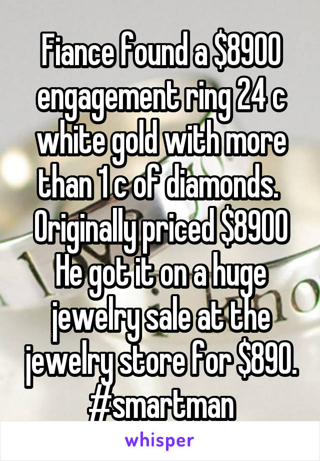 Fiance found a $8900 engagement ring 24 c white gold with more than 1 c of diamonds.  Originally priced $8900 He got it on a huge jewelry sale at the jewelry store for $890. #smartman
