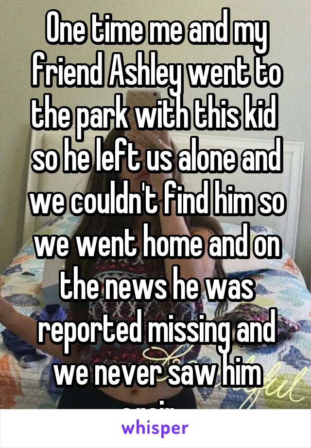 One time me and my friend Ashley went to the park with this kid  so he left us alone and we couldn't find him so we went home and on the news he was reported missing and we never saw him again...