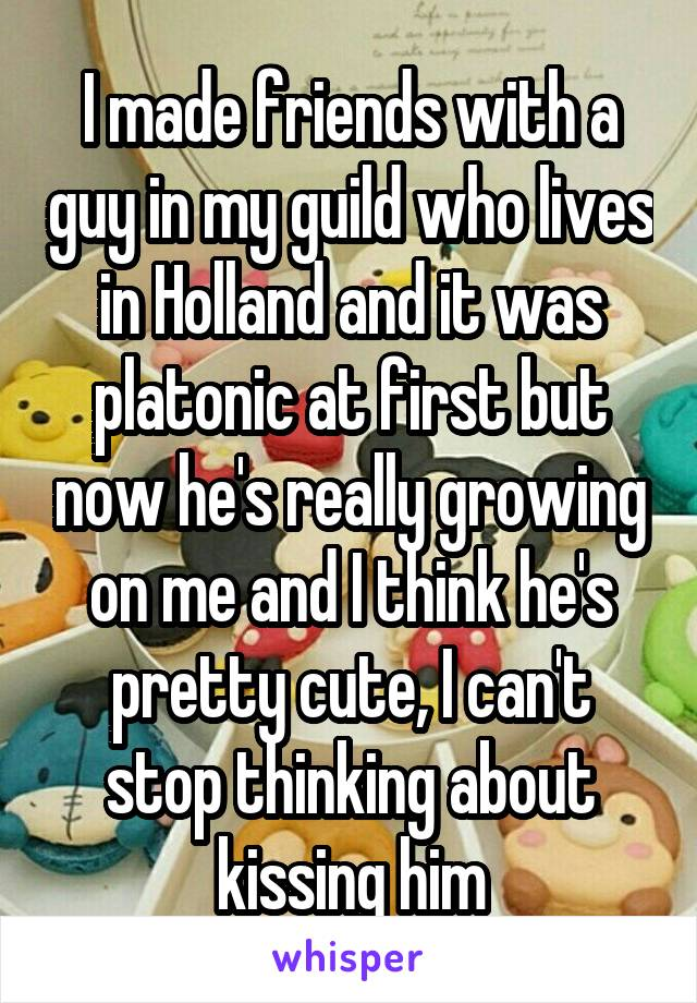 I made friends with a guy in my guild who lives in Holland and it was platonic at first but now he's really growing on me and I think he's pretty cute, I can't stop thinking about kissing him