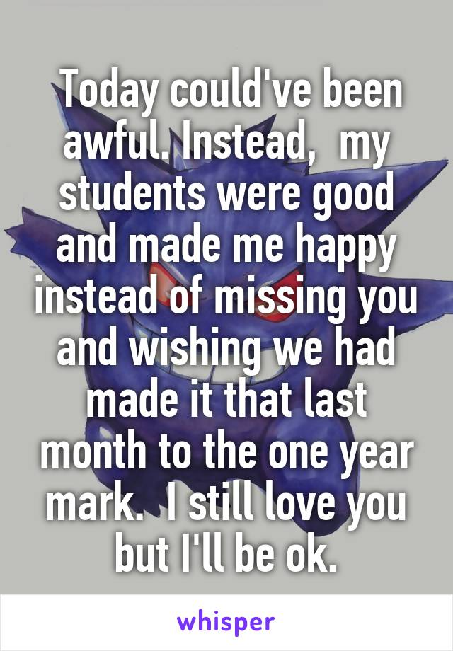 Today could've been awful. Instead,  my students were good and made me happy instead of missing you and wishing we had made it that last month to the one year mark.  I still love you but I'll be ok.
