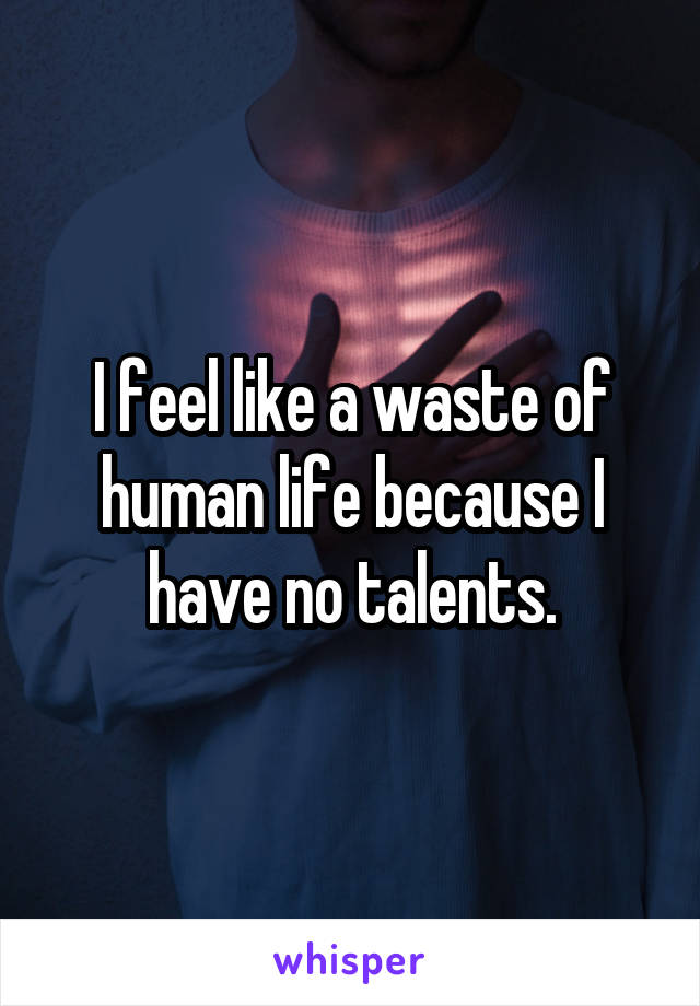I feel like a waste of human life because I have no talents.