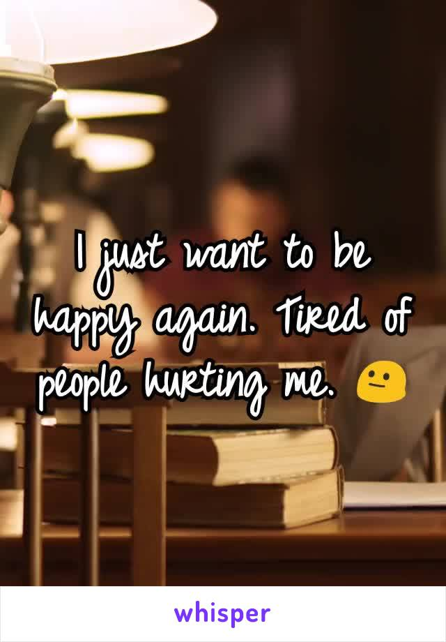 I just want to be happy again. Tired of people hurting me. 😐