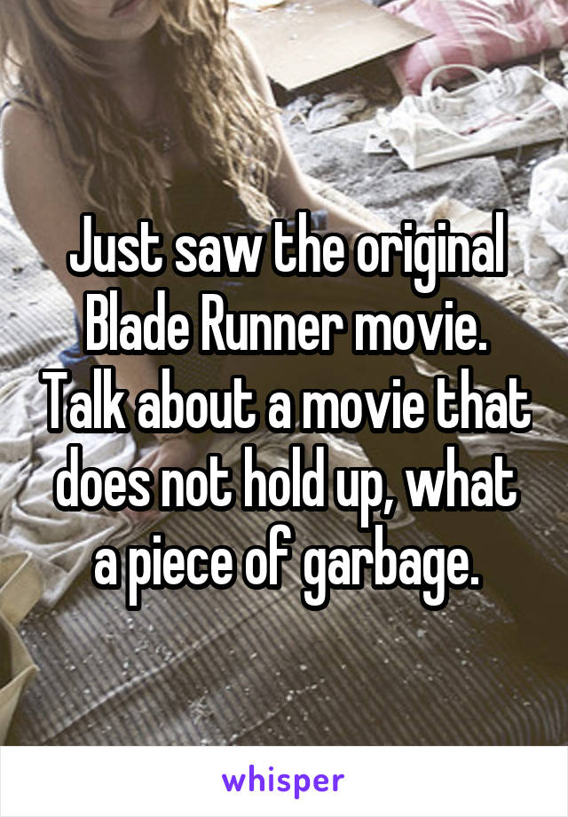 Just saw the original Blade Runner movie. Talk about a movie that does not hold up, what a piece of garbage.