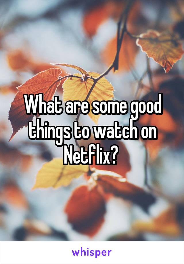 What are some good things to watch on Netflix?