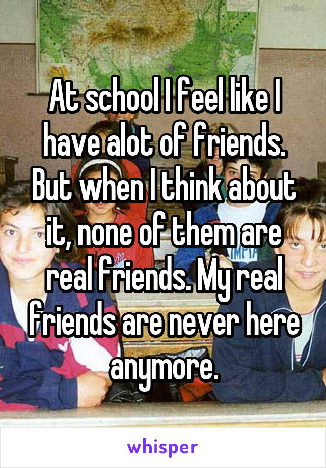 At school I feel like I have alot of friends. But when I think about it, none of them are real friends. My real friends are never here anymore.
