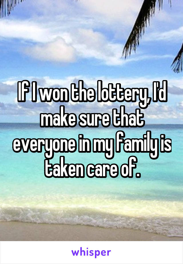 If I won the lottery, I'd make sure that everyone in my family is taken care of.