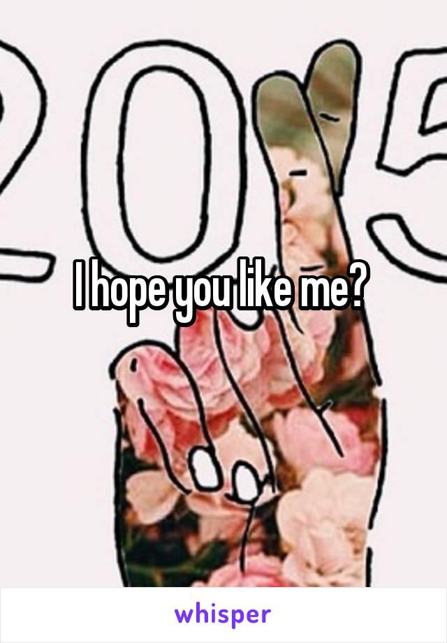 I hope you like me?