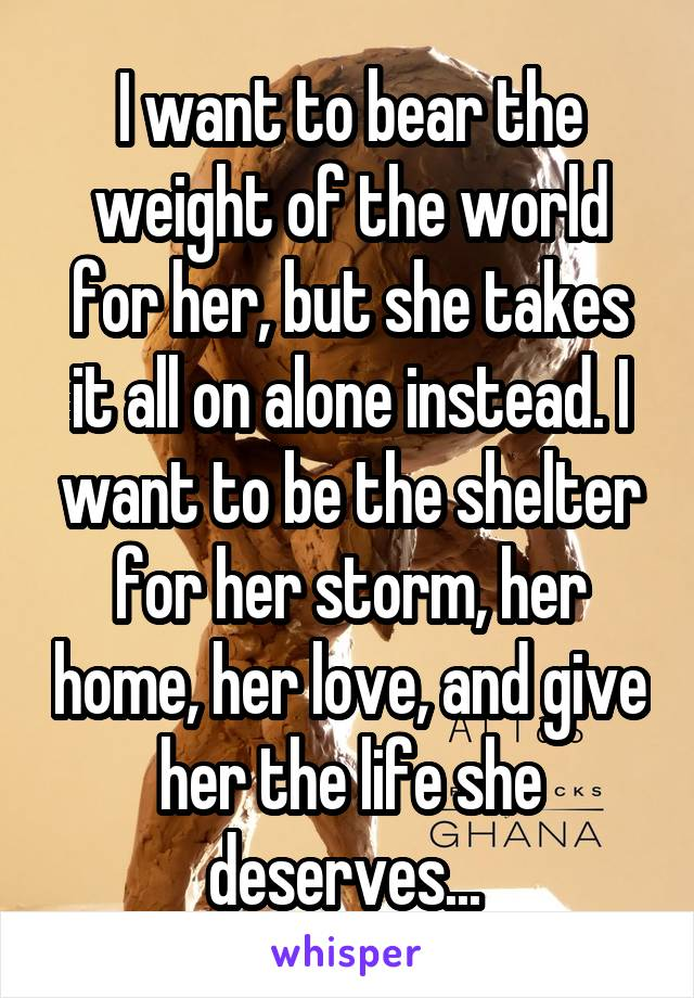 I want to bear the weight of the world for her, but she takes it all on alone instead. I want to be the shelter for her storm, her home, her love, and give her the life she deserves...