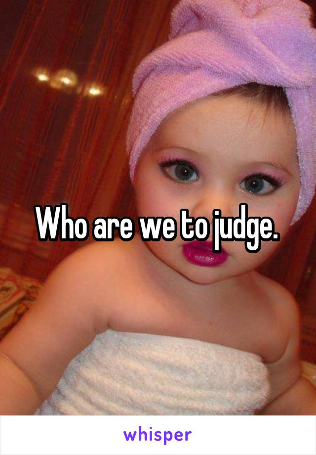 Who are we to judge.