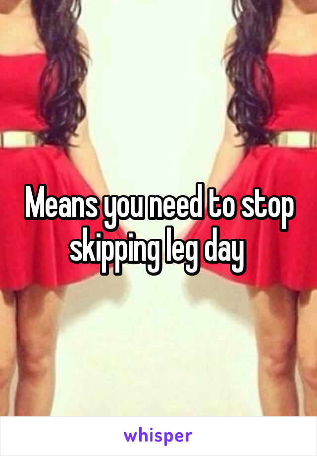 Means you need to stop skipping leg day