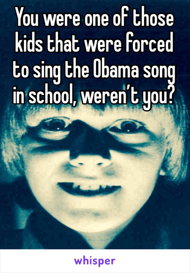 You were one of those kids that were forced to sing the Obama song in school, weren't you?
