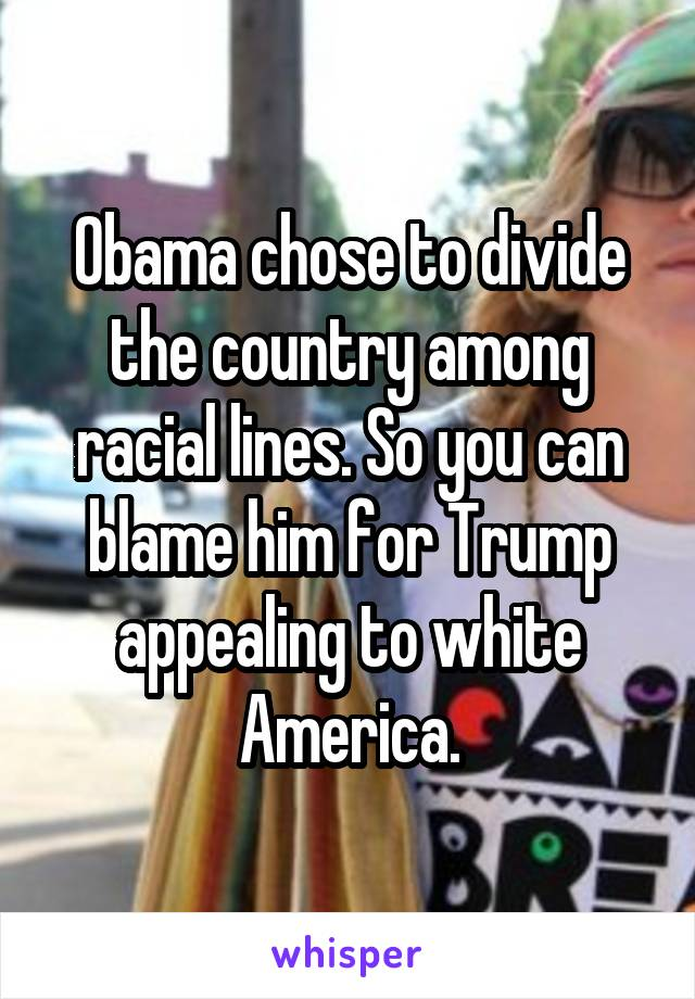 Obama chose to divide the country among racial lines. So you can blame him for Trump appealing to white America.