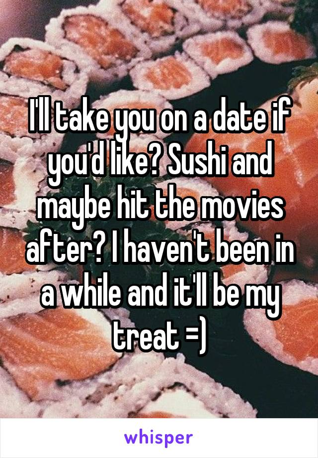 I'll take you on a date if you'd like? Sushi and maybe hit the movies after? I haven't been in a while and it'll be my treat =)