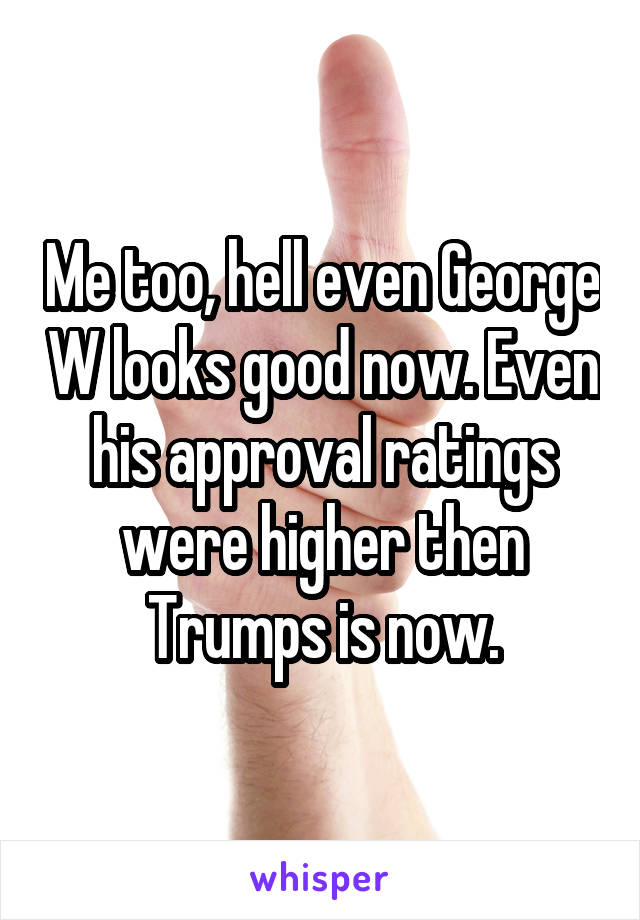 Me too, hell even George W looks good now. Even his approval ratings were higher then Trumps is now.