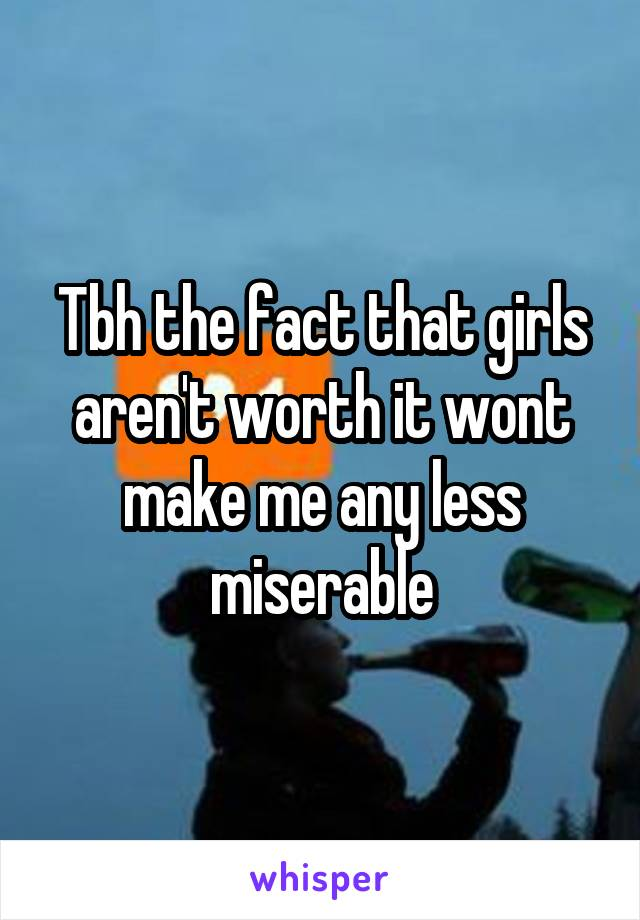 Tbh the fact that girls aren't worth it wont make me any less miserable