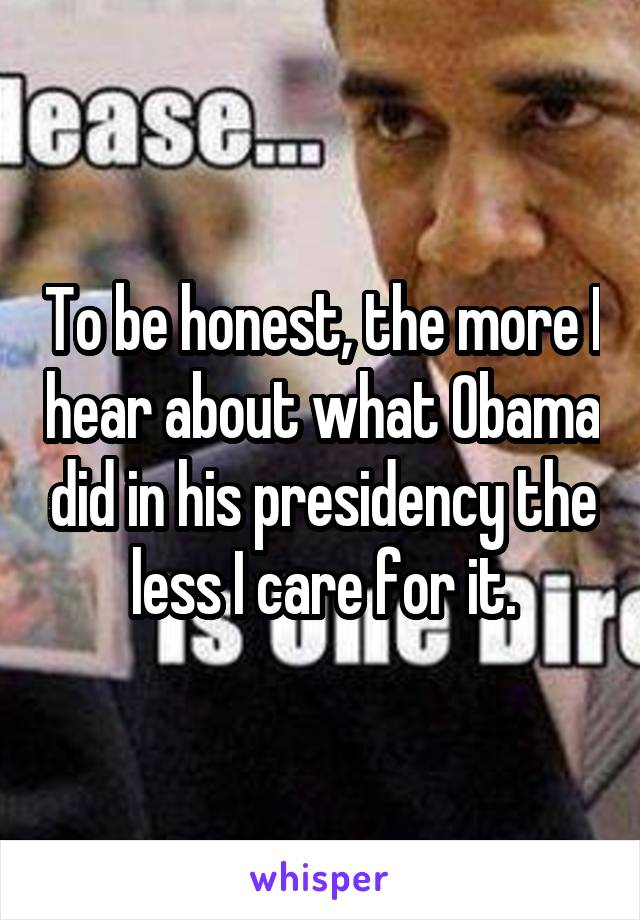 To be honest, the more I hear about what Obama did in his presidency the less I care for it.