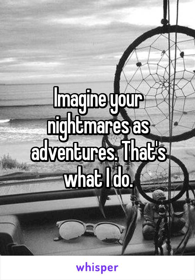 Imagine your nightmares as adventures. That's what I do.