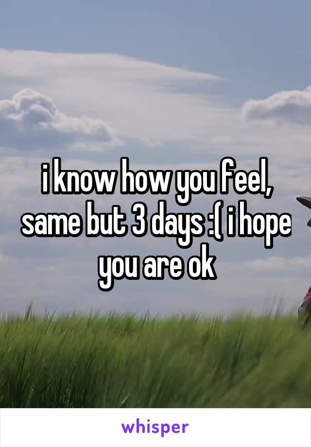 i know how you feel, same but 3 days :( i hope you are ok