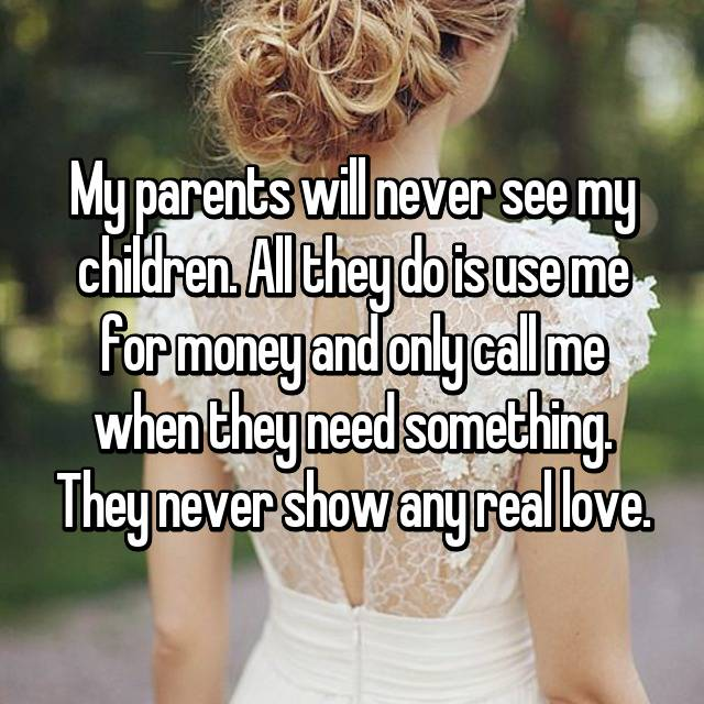 My parents will never see my children. All they do is use me for money and only call me when they need something. They never show any real love.
