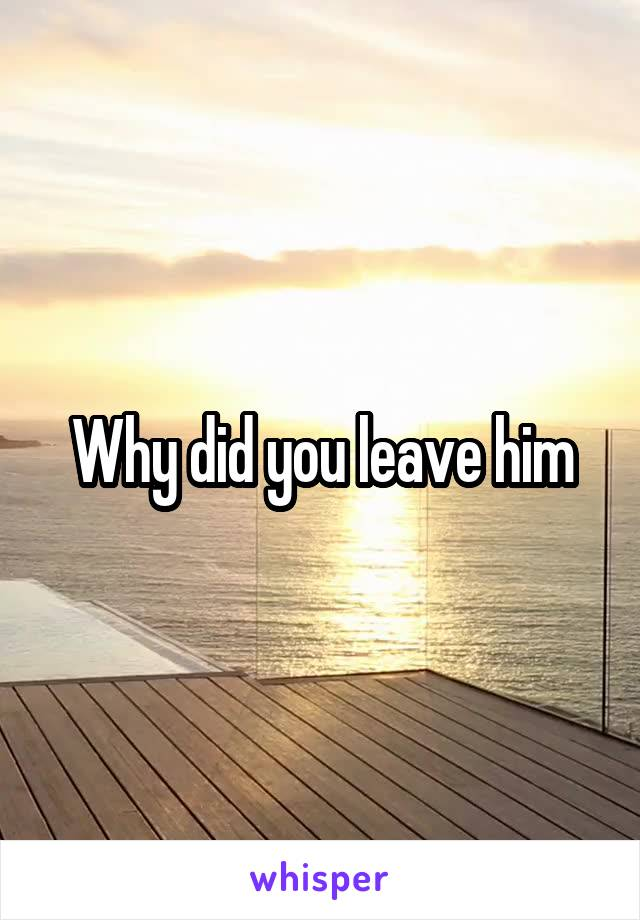 Why did you leave him