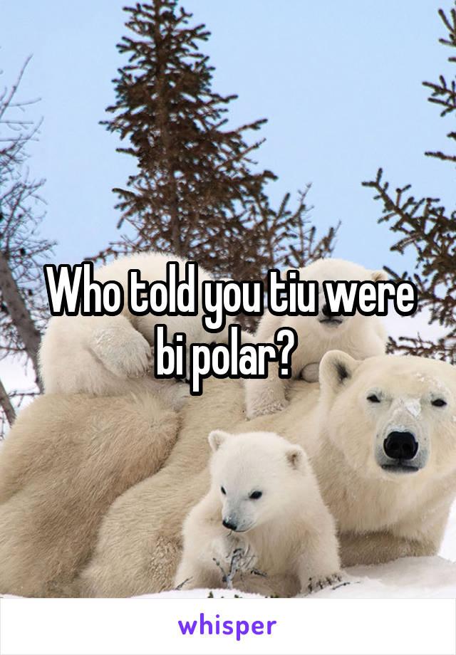 Who told you tiu were bi polar?