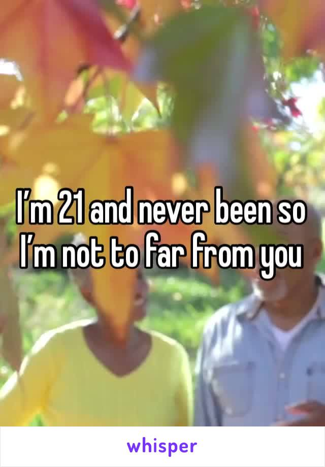 I'm 21 and never been so I'm not to far from you