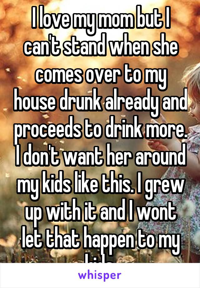 I love my mom but I can't stand when she comes over to my house drunk already and proceeds to drink more. I don't want her around my kids like this. I grew up with it and I wont let that happen to my kids.