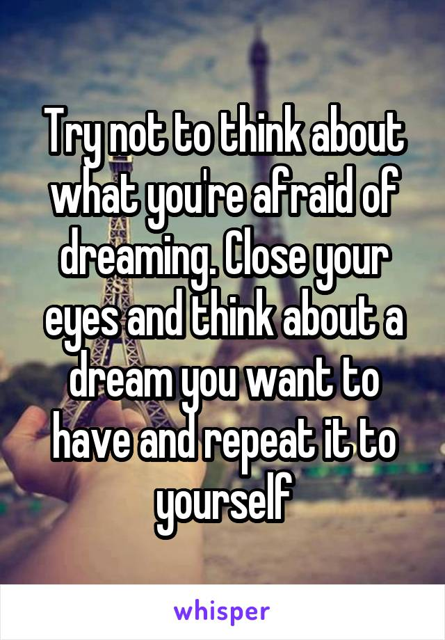 Try not to think about what you're afraid of dreaming. Close your eyes and think about a dream you want to have and repeat it to yourself