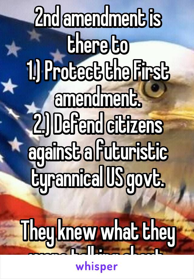 2nd amendment is there to 1.) Protect the First amendment. 2.) Defend citizens against a futuristic tyrannical US govt.  They knew what they were talking about.