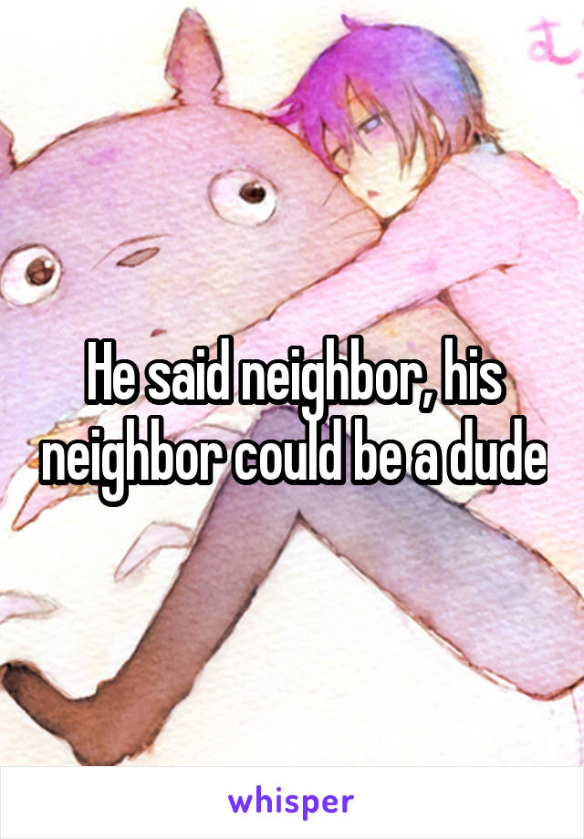 He said neighbor, his neighbor could be a dude