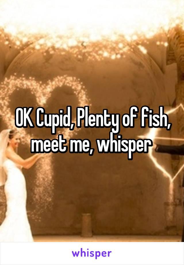 OK Cupid, Plenty of fish, meet me, whisper