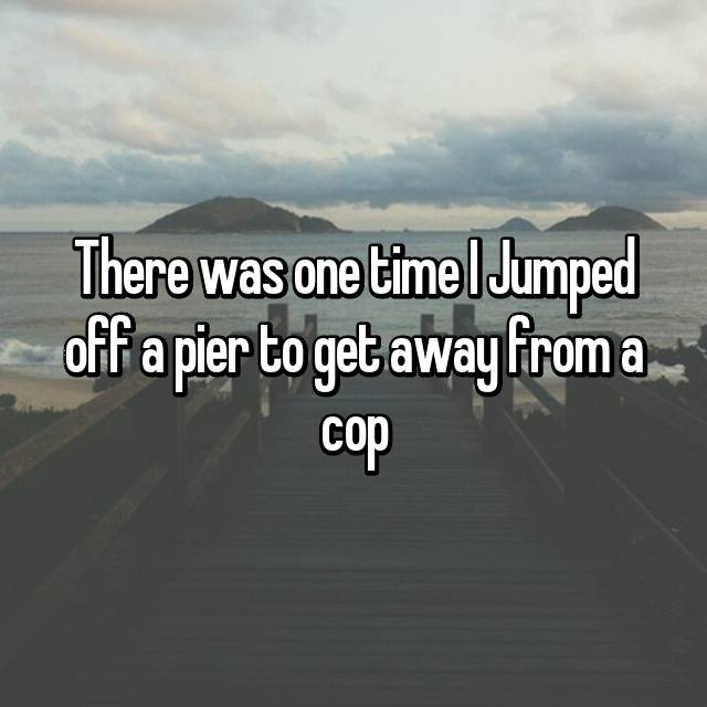 There was one time I Jumped off a pier to get away from a cop