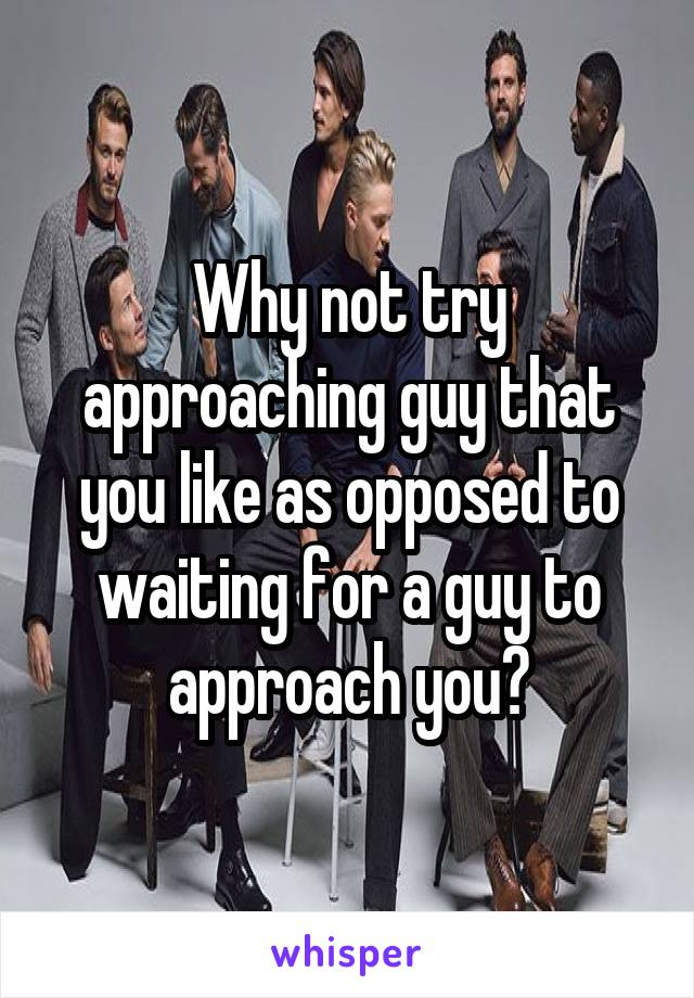 Why not try approaching guy that you like as opposed to waiting for a guy to approach you?