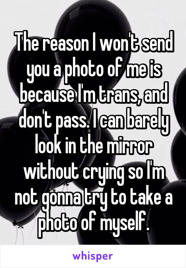 The reason I won't send you a photo of me is because I'm trans, and don't pass. I can barely look in the mirror without crying so I'm not gonna try to take a photo of myself.
