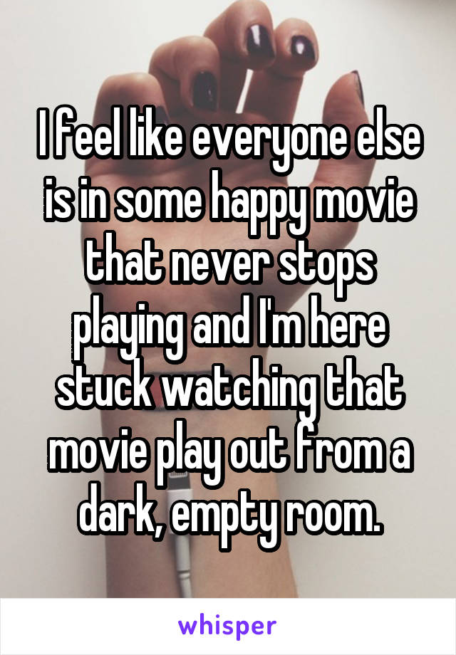 I feel like everyone else is in some happy movie that never stops playing and I'm here stuck watching that movie play out from a dark, empty room.