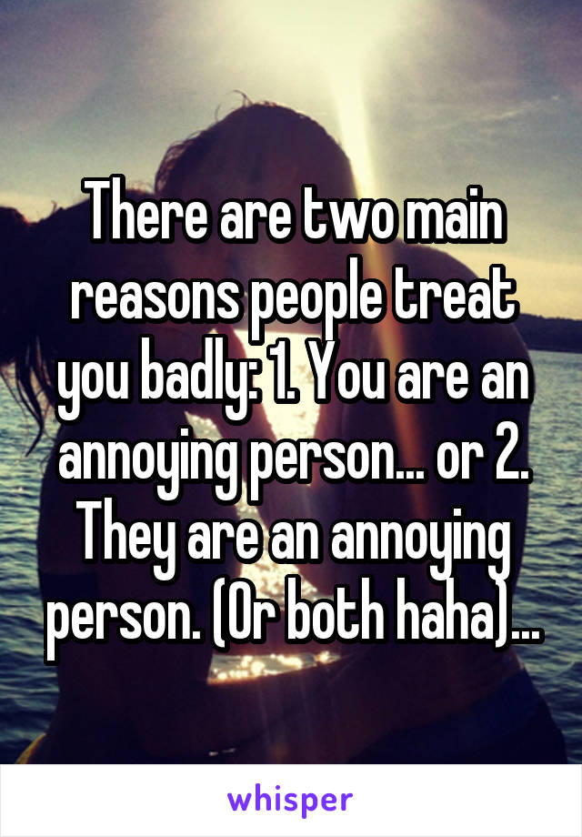 There are two main reasons people treat you badly: 1. You are an annoying person... or 2. They are an annoying person. (Or both haha)...