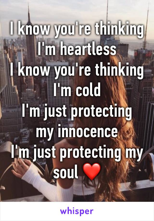 I know you're thinking I'm heartless I know you're thinking I'm cold I'm just protecting my innocence I'm just protecting my soul ❤️